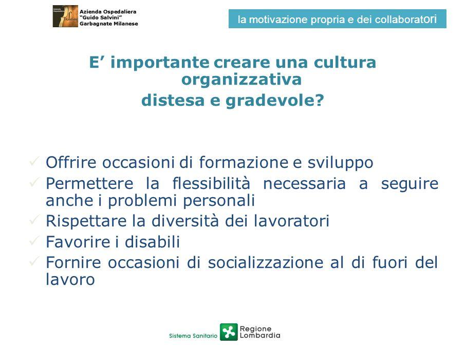 E importante creare una cultura organizzativa distesa e gradevole? Offrire occasioni di formazione e sviluppo Permettere la flessibilità necessaria a
