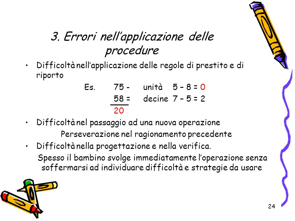 3. Errori nellapplicazione delle procedure Difficoltà nellapplicazione delle regole di prestito e di riporto Es. 75 -unità 5 – 8 = 0 58 =decine 7 – 5