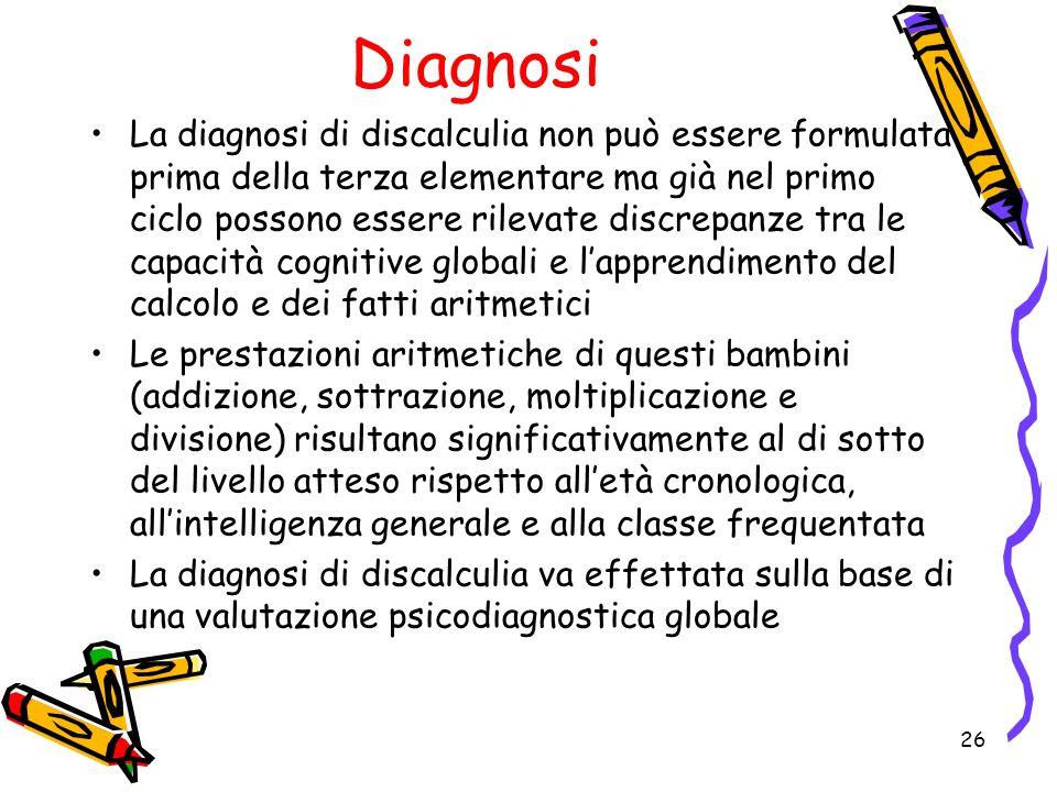 Diagnosi La diagnosi di discalculia non può essere formulata prima della terza elementare ma già nel primo ciclo possono essere rilevate discrepanze t