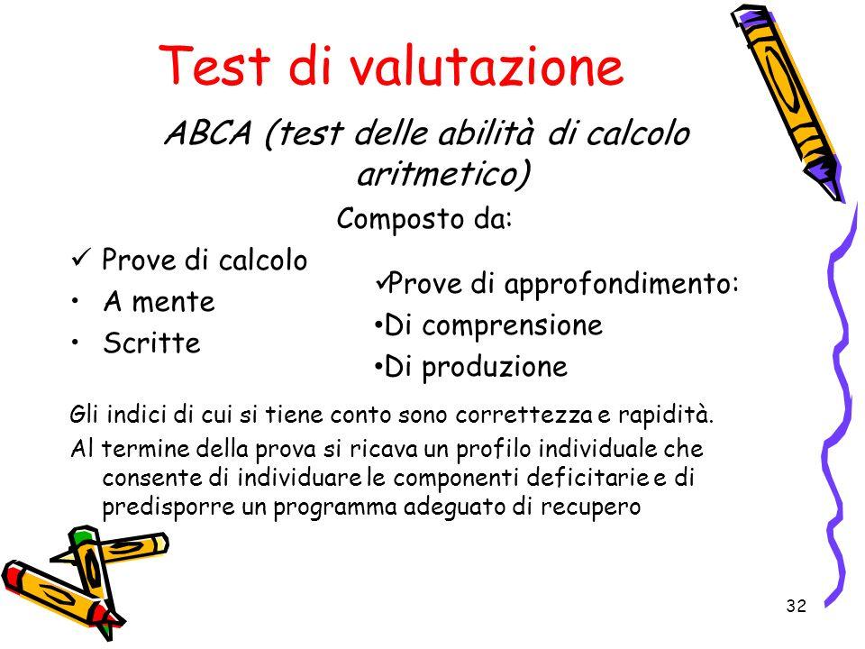 Test di valutazione ABCA (test delle abilità di calcolo aritmetico) Composto da: Prove di calcolo A mente Scritte Gli indici di cui si tiene conto son