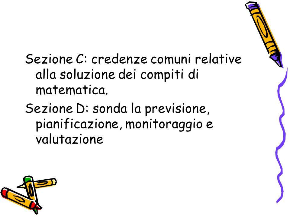 Sezione C: credenze comuni relative alla soluzione dei compiti di matematica. Sezione D: sonda la previsione, pianificazione, monitoraggio e valutazio