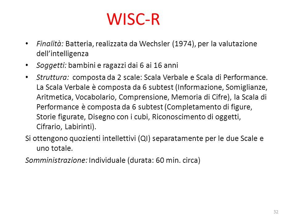 WISC-R Finalità: Batteria, realizzata da Wechsler (1974), per la valutazione dellintelligenza Soggetti: bambini e ragazzi dai 6 ai 16 anni Struttura: