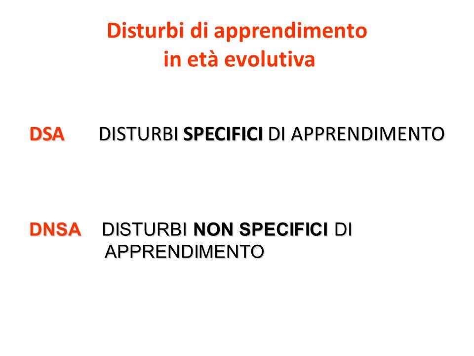 Disturbi di apprendimento in età evolutiva DSA DISTURBI SPECIFICI DI APPRENDIMENTO DNSA DISTURBI NON SPECIFICI DI APPRENDIMENTO APPRENDIMENTO