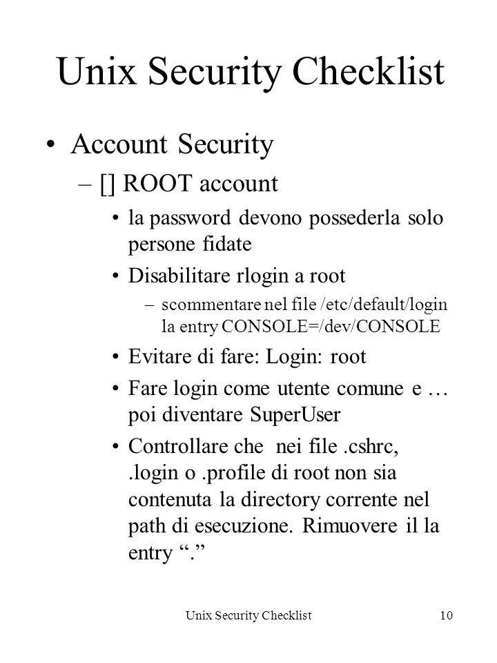 Unix Security Checklist10 Unix Security Checklist Account Security –[] ROOT account la password devono possederla solo persone fidate Disabilitare rlogin a root –scommentare nel file /etc/default/login la entry CONSOLE=/dev/CONSOLE Evitare di fare: Login: root Fare login come utente comune e … poi diventare SuperUser Controllare che nei file.cshrc,.login o.profile di root non sia contenuta la directory corrente nel path di esecuzione.