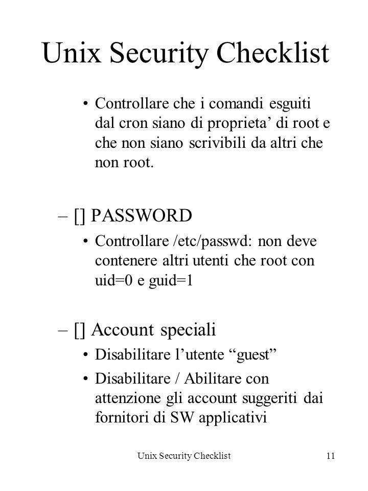 Unix Security Checklist11 Unix Security Checklist Controllare che i comandi esguiti dal cron siano di proprieta di root e che non siano scrivibili da altri che non root.