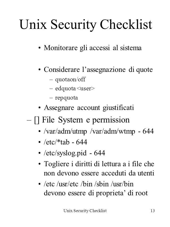 Unix Security Checklist13 Unix Security Checklist Monitorare gli accessi al sistema Considerare lassegnazione di quote –quotaon/off –edquota –repquota Assegnare account giustificati –[] File System e permission /var/adm/utmp /var/adm/wtmp - 644 /etc/*tab - 644 /etc/syslog.pid - 644 Togliere i diritti di lettura a i file che non devono essere acceduti da utenti /etc /usr/etc /bin /sbin /usr/bin devono essere di proprieta di root