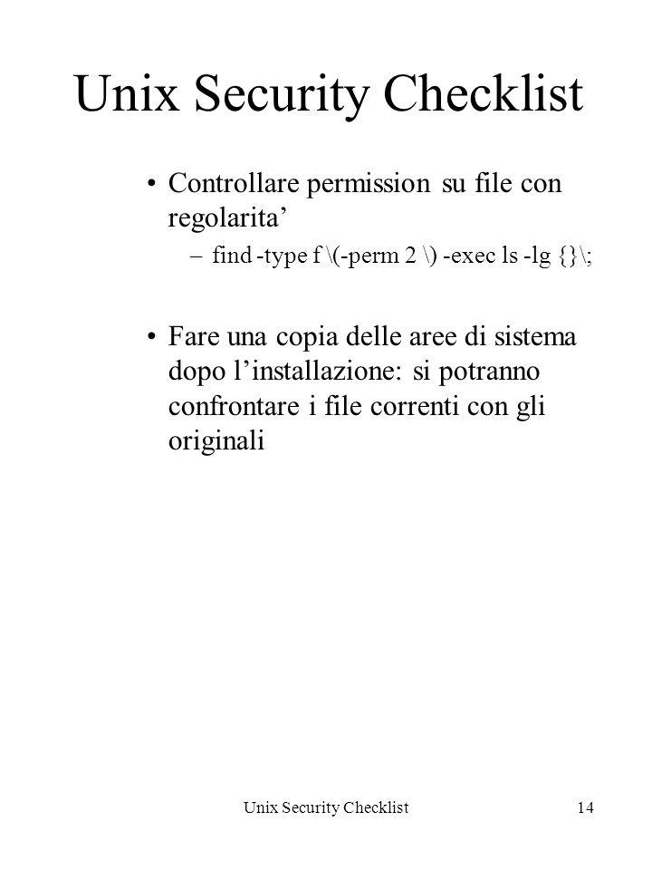 Unix Security Checklist14 Unix Security Checklist Controllare permission su file con regolarita –find -type f \(-perm 2 \) -exec ls -lg {}\; Fare una copia delle aree di sistema dopo linstallazione: si potranno confrontare i file correnti con gli originali