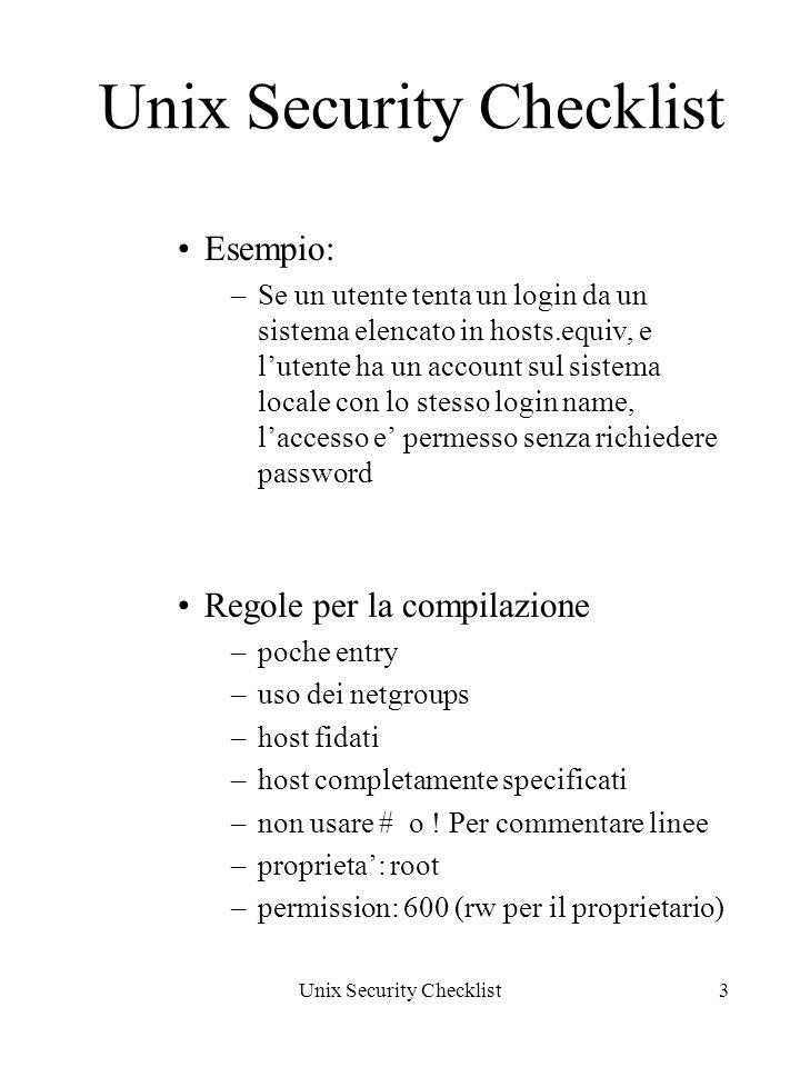 Unix Security Checklist3 Esempio: –Se un utente tenta un login da un sistema elencato in hosts.equiv, e lutente ha un account sul sistema locale con lo stesso login name, laccesso e permesso senza richiedere password Regole per la compilazione –poche entry –uso dei netgroups –host fidati –host completamente specificati –non usare # o .