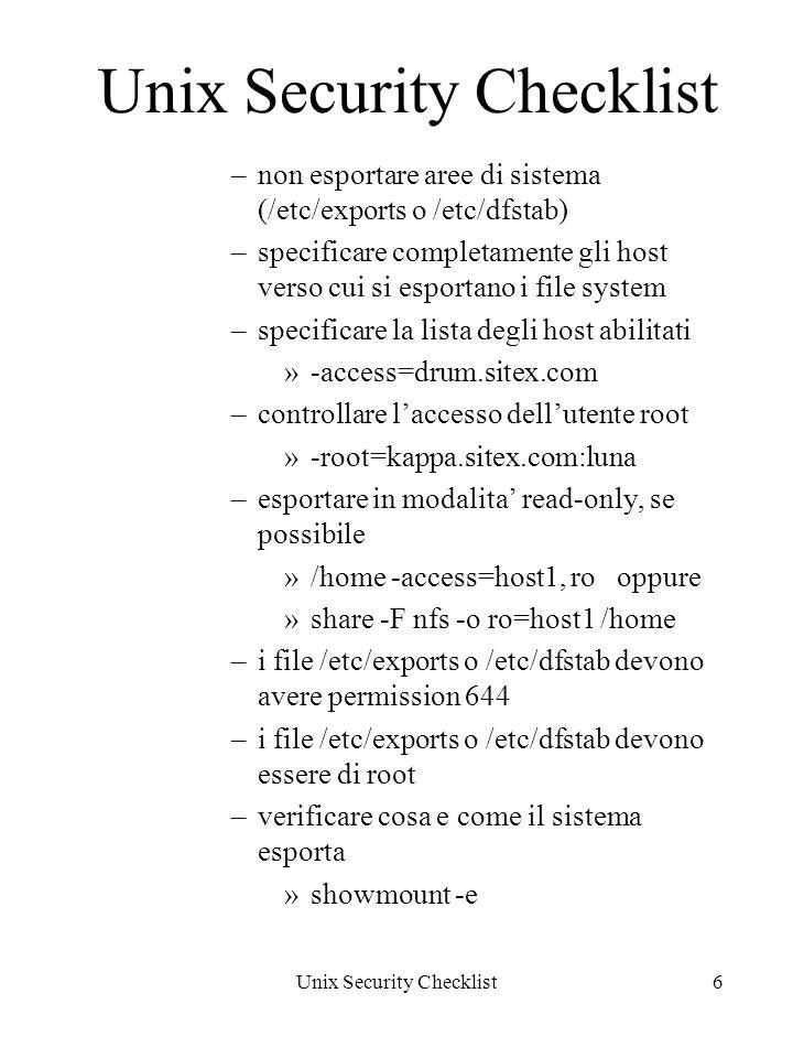 Unix Security Checklist6 –non esportare aree di sistema (/etc/exports o /etc/dfstab) –specificare completamente gli host verso cui si esportano i file system –specificare la lista degli host abilitati »-access=drum.sitex.com –controllare laccesso dellutente root »-root=kappa.sitex.com:luna –esportare in modalita read-only, se possibile »/home -access=host1, ro oppure »share -F nfs -o ro=host1 /home –i file /etc/exports o /etc/dfstab devono avere permission 644 –i file /etc/exports o /etc/dfstab devono essere di root –verificare cosa e come il sistema esporta »showmount -e