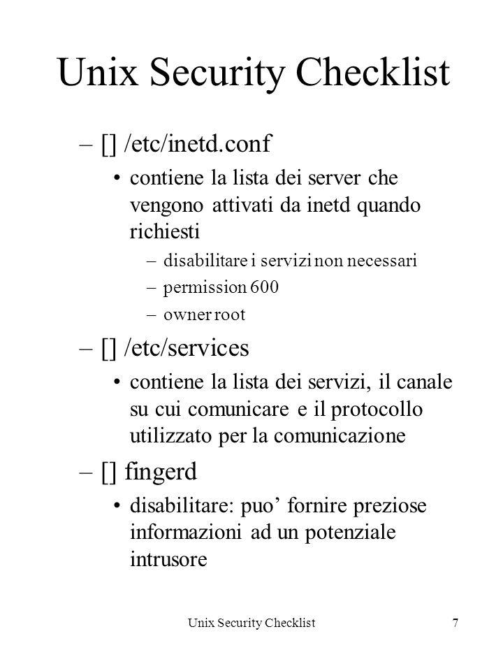 Unix Security Checklist7 –[] /etc/inetd.conf contiene la lista dei server che vengono attivati da inetd quando richiesti –disabilitare i servizi non necessari –permission 600 –owner root –[] /etc/services contiene la lista dei servizi, il canale su cui comunicare e il protocollo utilizzato per la comunicazione –[] fingerd disabilitare: puo fornire preziose informazioni ad un potenziale intrusore