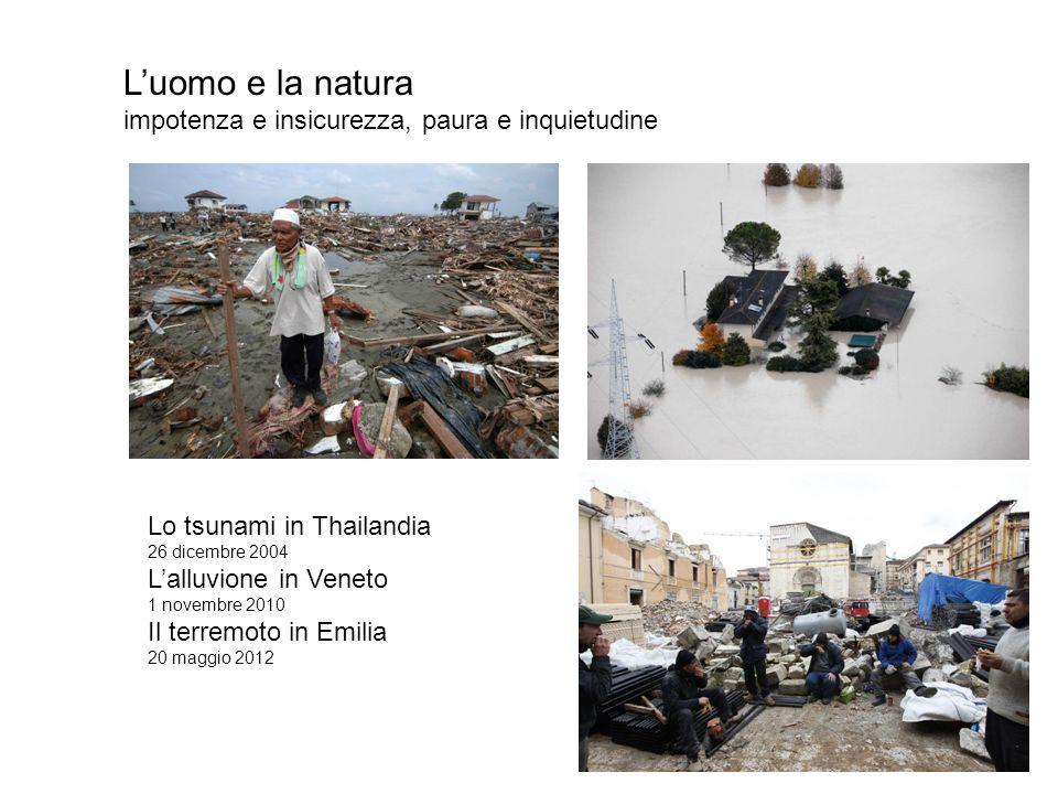 Luomo e la natura impotenza e insicurezza, paura e inquietudine Lo tsunami in Thailandia 26 dicembre 2004 Lalluvione in Veneto 1 novembre 2010 Il terr