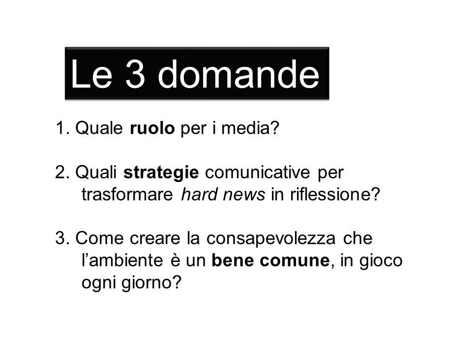 1. Quale ruolo per i media? 2. Quali strategie comunicative per trasformare hard news in riflessione? 3. Come creare la consapevolezza che lambiente è