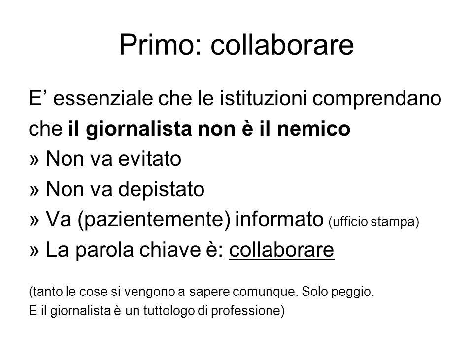Primo: collaborare E essenziale che le istituzioni comprendano che il giornalista non è il nemico » Non va evitato » Non va depistato » Va (pazienteme