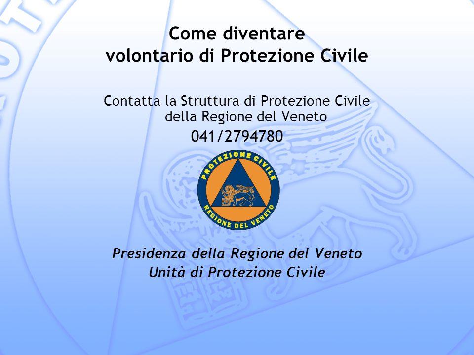 Come diventare volontario di Protezione Civile Contatta la Struttura di Protezione Civile della Regione del Veneto 041/2794780 Presidenza della Regione del Veneto Unità di Protezione Civile