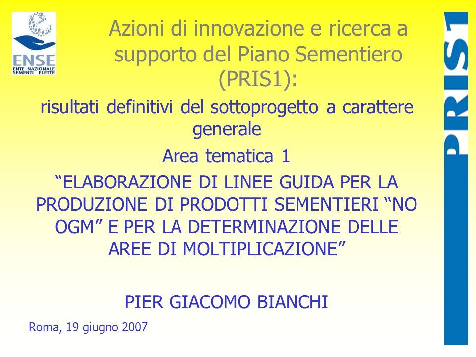 Azioni di innovazione e ricerca a supporto del Piano Sementiero (PRIS1): risultati definitivi del sottoprogetto a carattere generale Area tematica 1 ELABORAZIONE DI LINEE GUIDA PER LA PRODUZIONE DI PRODOTTI SEMENTIERI NO OGM E PER LA DETERMINAZIONE DELLE AREE DI MOLTIPLICAZIONE PIER GIACOMO BIANCHI Roma, 19 giugno 2007