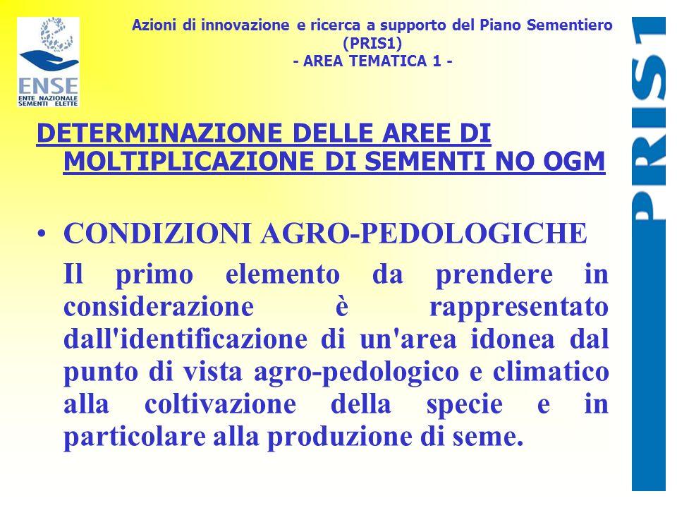 Azioni di innovazione e ricerca a supporto del Piano Sementiero (PRIS1) - AREA TEMATICA 1 - DETERMINAZIONE DELLE AREE DI MOLTIPLICAZIONE DI SEMENTI NO OGM CONDIZIONI AGRO-PEDOLOGICHE Il primo elemento da prendere in considerazione è rappresentato dall identificazione di un area idonea dal punto di vista agro-pedologico e climatico alla coltivazione della specie e in particolare alla produzione di seme.