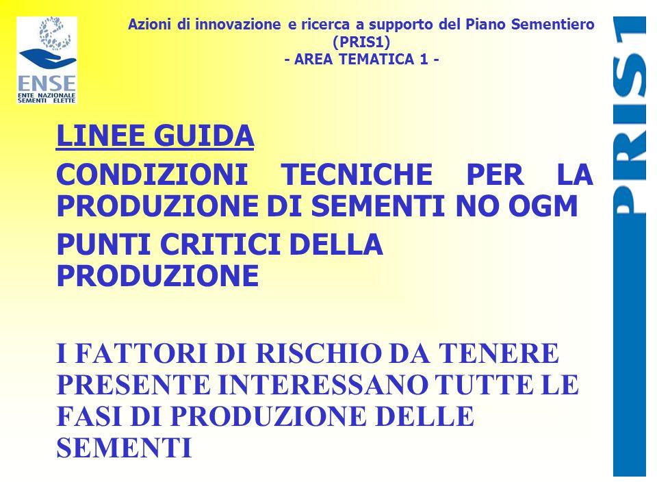 Azioni di innovazione e ricerca a supporto del Piano Sementiero (PRIS1) - AREA TEMATICA 1 - LINEE GUIDA CONDIZIONI TECNICHE PER LA PRODUZIONE DI SEMENTI NO OGM PUNTI CRITICI DELLA PRODUZIONE LA PRESENZA DI IMPUREZZE DI NATURA VARIETALE PUÒ DETERMINARSI NEL CORSO DELLA MOLTIPLICAZIONE IN CAMPO, DURANTE LA RACCOLTA, IL TRASPORTO E LO STOCCAGGIO E NELLA FASE DI SELEZIONE E CONFEZIONAMENTO