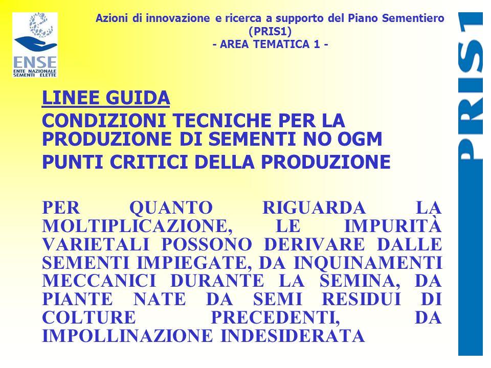 Azioni di innovazione e ricerca a supporto del Piano Sementiero (PRIS1) - AREA TEMATICA 1 - LINEE GUIDA CONDIZIONI TECNICHE PER LA PRODUZIONE DI SEMENTI NO OGM PUNTI CRITICI DELLA PRODUZIONE PER QUANTO RIGUARDA LA MOLTIPLICAZIONE, LE IMPURITÀ VARIETALI POSSONO DERIVARE DALLE SEMENTI IMPIEGATE, DA INQUINAMENTI MECCANICI DURANTE LA SEMINA, DA PIANTE NATE DA SEMI RESIDUI DI COLTURE PRECEDENTI, DA IMPOLLINAZIONE INDESIDERATA