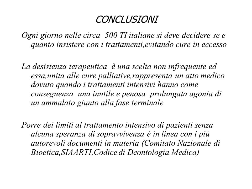 CONCLUSIONI Ogni giorno nelle circa 500 TI italiane si deve decidere se e quanto insistere con i trattamenti,evitando cure in eccesso La desistenza te