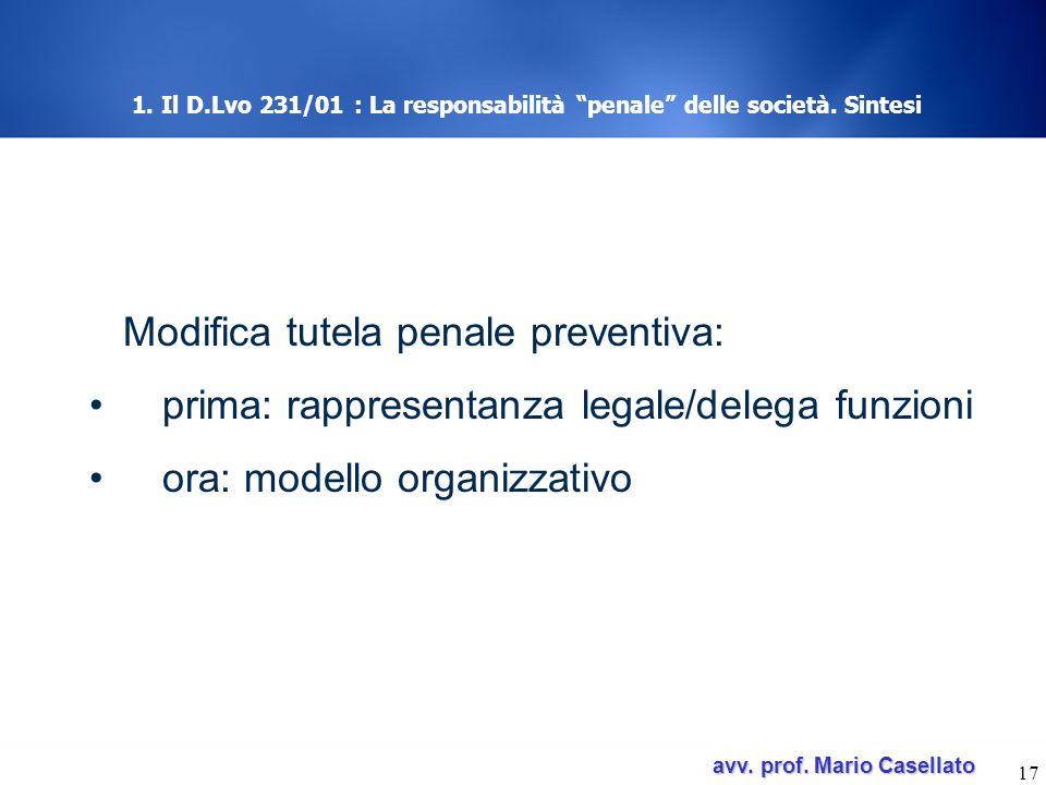 avv. prof. Mario Casellato avv. prof. Mario Casellato 17 1. Il D.Lvo 231/01 : La responsabilità penale delle società. Sintesi Modifica tutela penale p