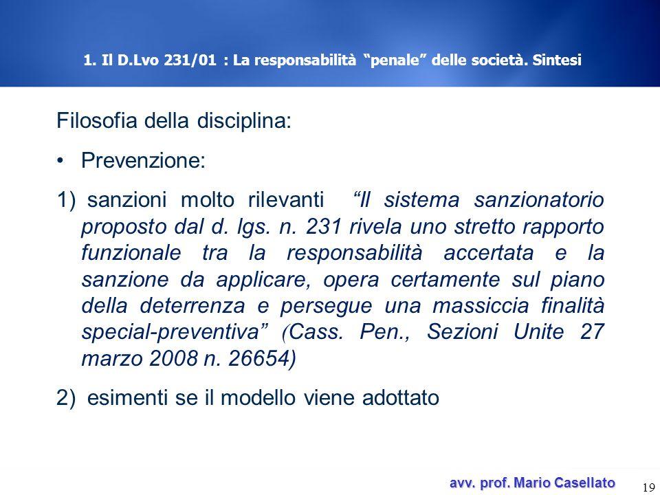 avv. prof. Mario Casellato avv. prof. Mario Casellato 19 1. Il D.Lvo 231/01 : La responsabilità penale delle società. Sintesi Filosofia della discipli