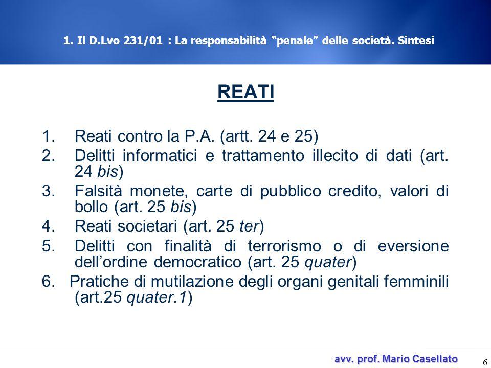 avv. prof. Mario Casellato avv. prof. Mario Casellato 6 1. Il D.Lvo 231/01 : La responsabilità penale delle società. Sintesi REATI 1.Reati contro la P