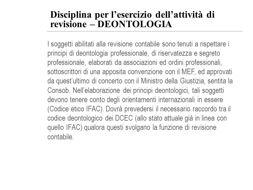 Disciplina per lesercizio dellattività di revisione – DEONTOLOGIA I soggetti abilitati alla revisione contabile sono tenuti a rispettare i principi di