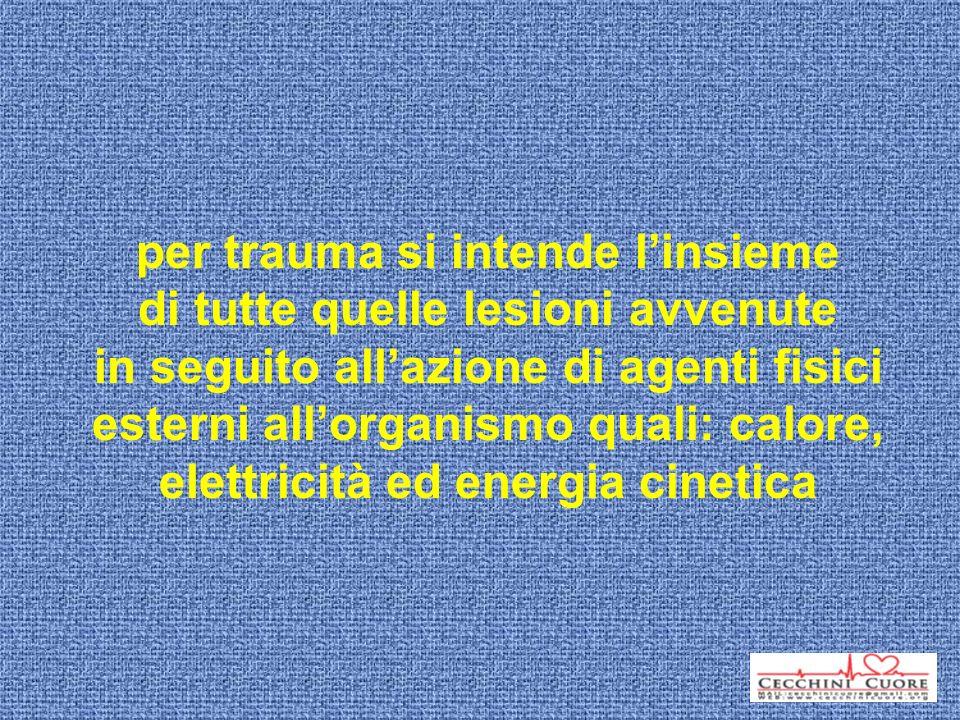 per trauma si intende linsieme di tutte quelle lesioni avvenute in seguito allazione di agenti fisici esterni allorganismo quali: calore, elettricità