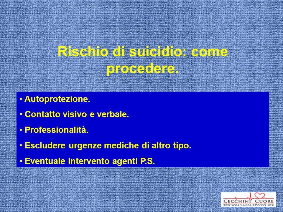 Rischio di suicidio: come procedere. Autoprotezione. Contatto visivo e verbale. Professionalità. Escludere urgenze mediche di altro tipo. Eventuale in