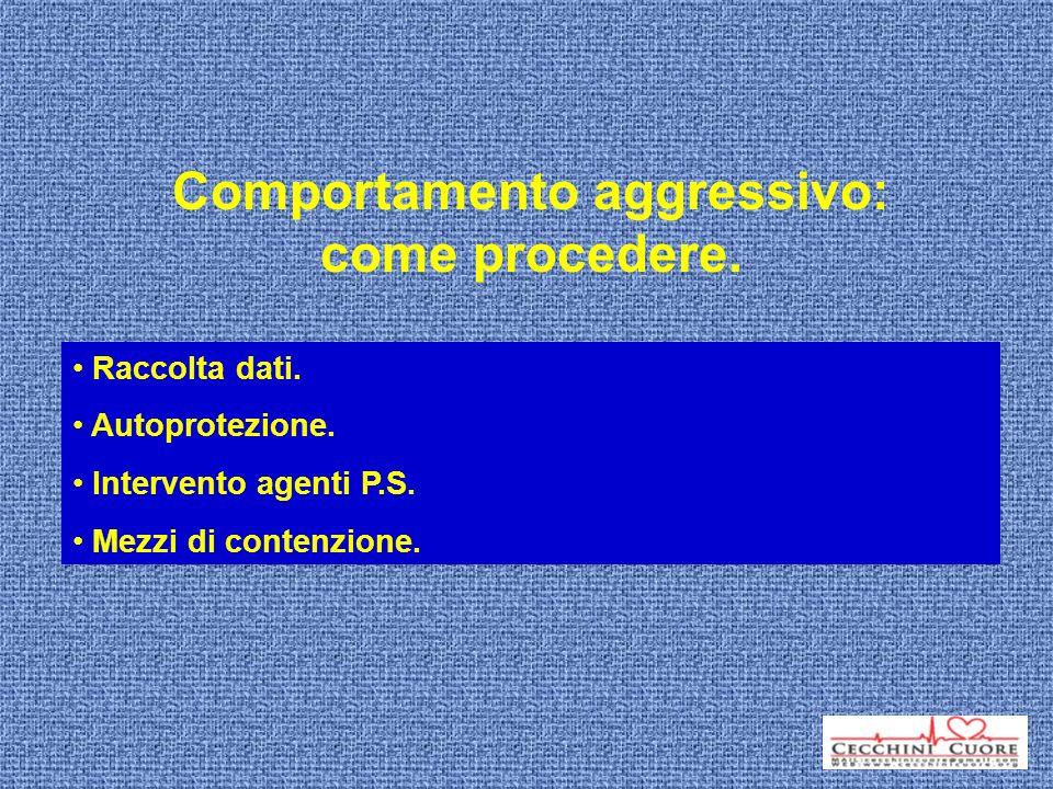 Comportamento aggressivo: come procedere. Raccolta dati. Autoprotezione. Intervento agenti P.S. Mezzi di contenzione.