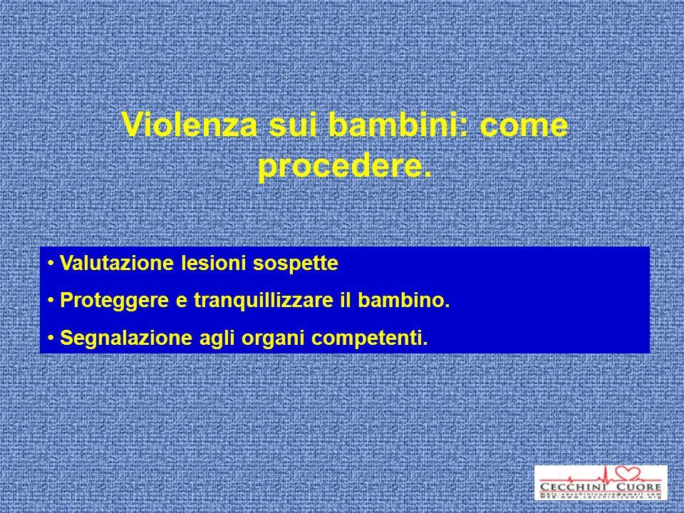 Violenza sui bambini: come procedere. Valutazione lesioni sospette Proteggere e tranquillizzare il bambino. Segnalazione agli organi competenti.