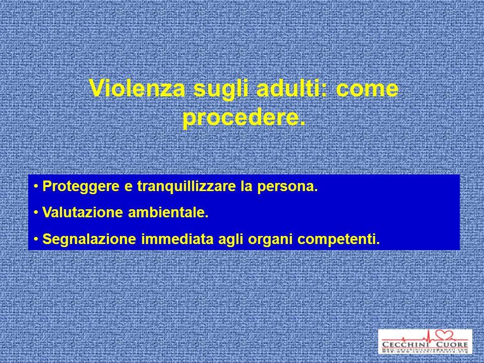 Violenza sugli adulti: come procedere. Proteggere e tranquillizzare la persona. Valutazione ambientale. Segnalazione immediata agli organi competenti.