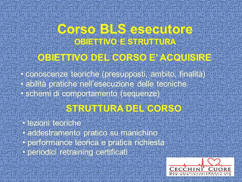 Corso BLS esecutore OBIETTIVO E STRUTTURA OBIETTIVO DEL CORSO E ACQUISIRE conoscenze teoriche (presupposti, ambito, finalità) abilità pratiche nellese