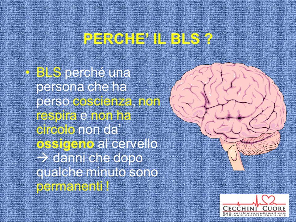 PERCHE IL BLS ? BLS perché una persona che ha perso coscienza, non respira e non ha circolo non da ossigeno al cervello danni che dopo qualche minuto