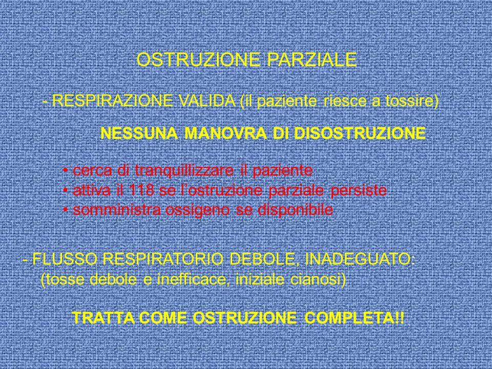 OSTRUZIONE PARZIALE - RESPIRAZIONE VALIDA (il paziente riesce a tossire) NESSUNA MANOVRA DI DISOSTRUZIONE - FLUSSO RESPIRATORIO DEBOLE, INADEGUATO: (t