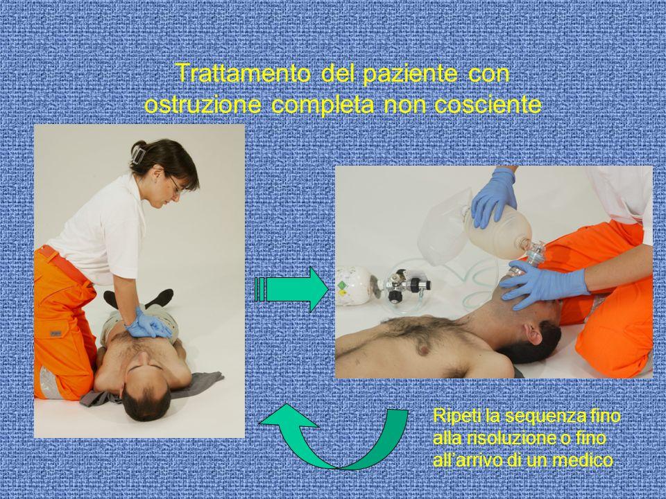 Trattamento del paziente con ostruzione completa non cosciente Ripeti la sequenza fino alla risoluzione o fino allarrivo di un medico