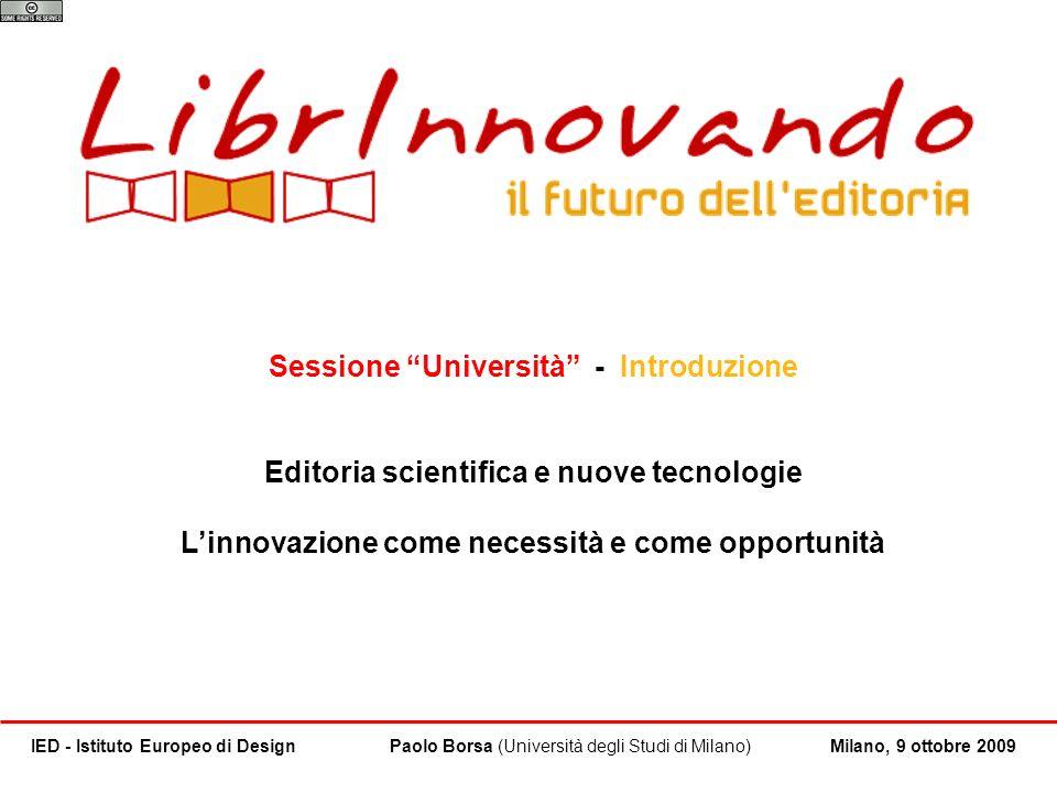 1 / 15 Paolo Borsa (Università degli Studi di Milano)IED - Istituto Europeo di DesignMilano, 9 ottobre 2009 LUniversità pubblica oggi [1/3] 3 soggetti, diverse prospettive: Sessione Università.