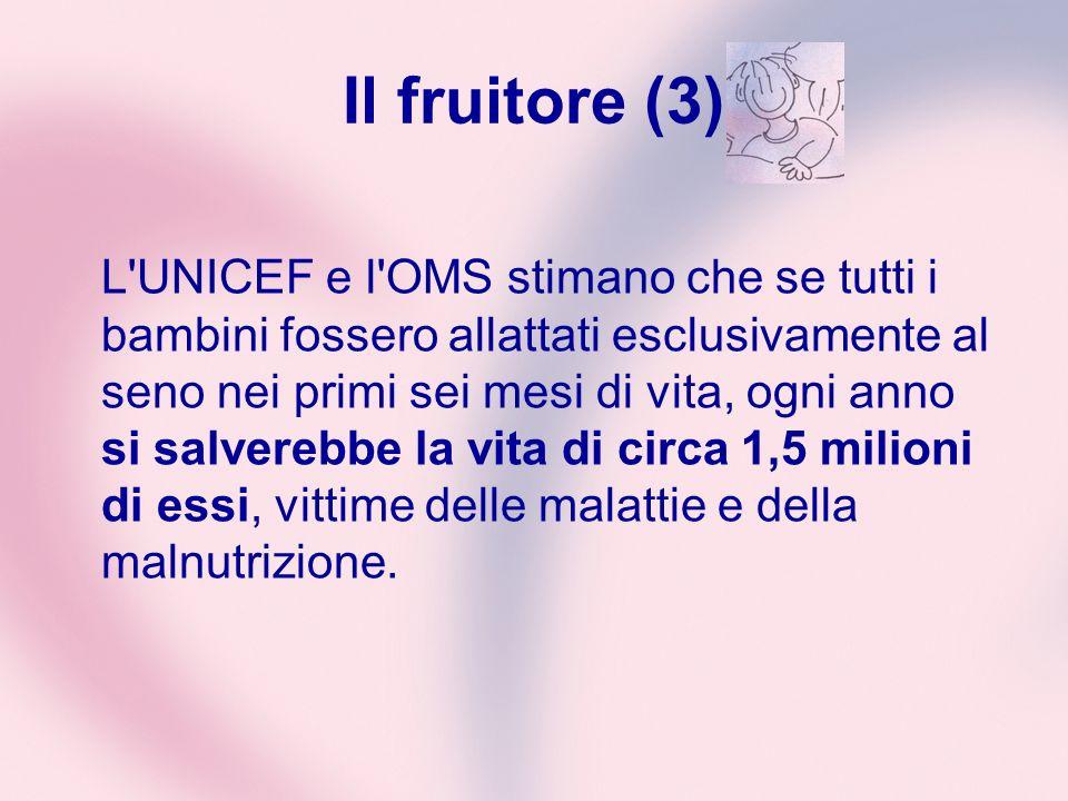 Il fruitore (3) L'UNICEF e l'OMS stimano che se tutti i bambini fossero allattati esclusivamente al seno nei primi sei mesi di vita, ogni anno si salv