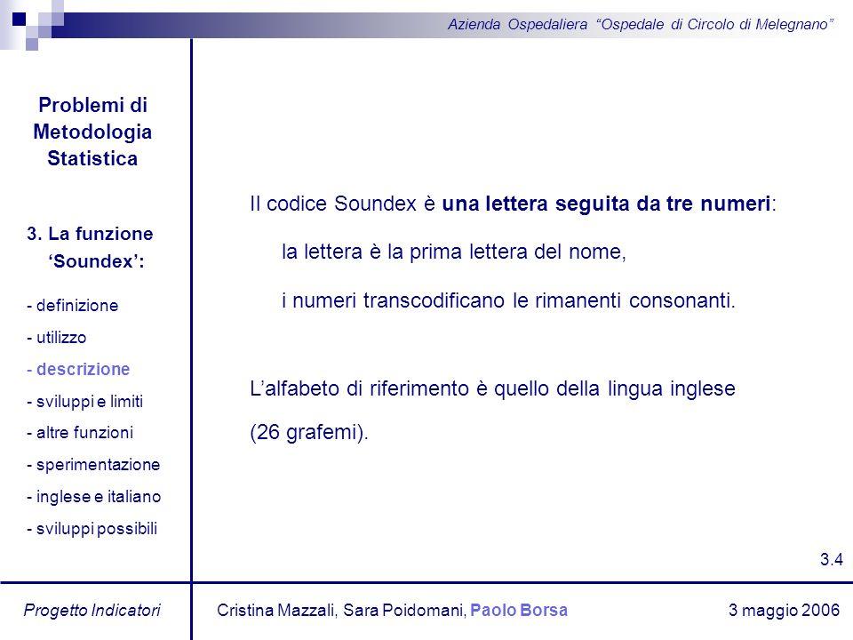 3 maggio 2006 Progetto Indicatori Azienda Ospedaliera Ospedale di Circolo di Melegnano Il codice Soundex è una lettera seguita da tre numeri: la lette