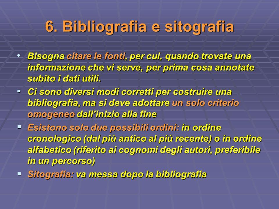 6. Bibliografia e sitografia Bisogna citare le fonti, per cui, quando trovate una informazione che vi serve, per prima cosa annotate subito i dati uti