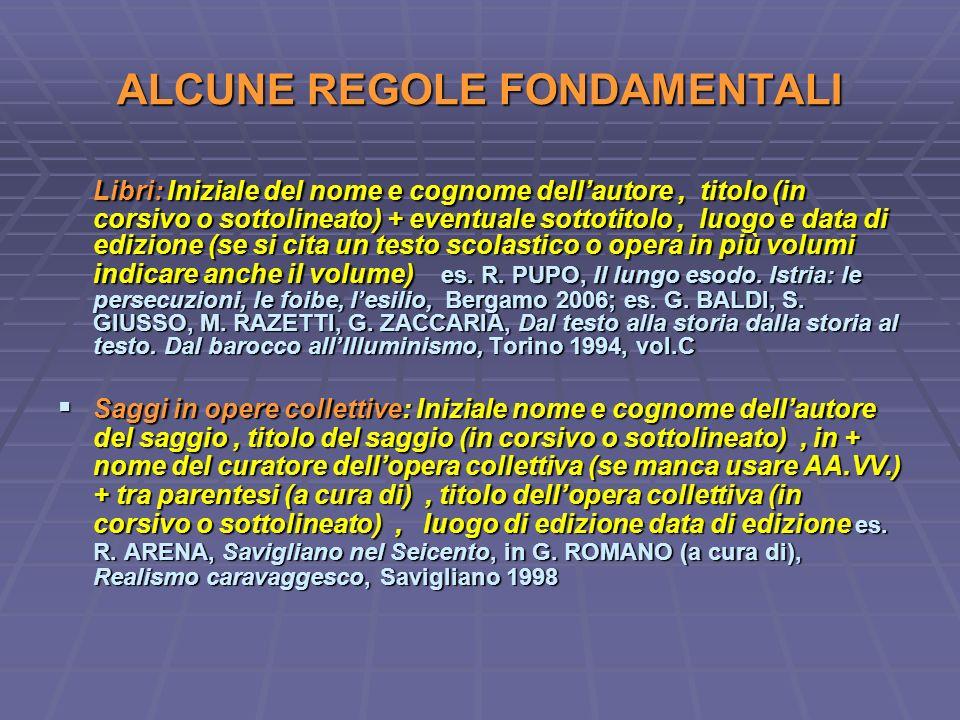 ALCUNE REGOLE FONDAMENTALI Libri: Iniziale del nome e cognome dellautore, titolo (in corsivo o sottolineato) + eventuale sottotitolo, luogo e data di