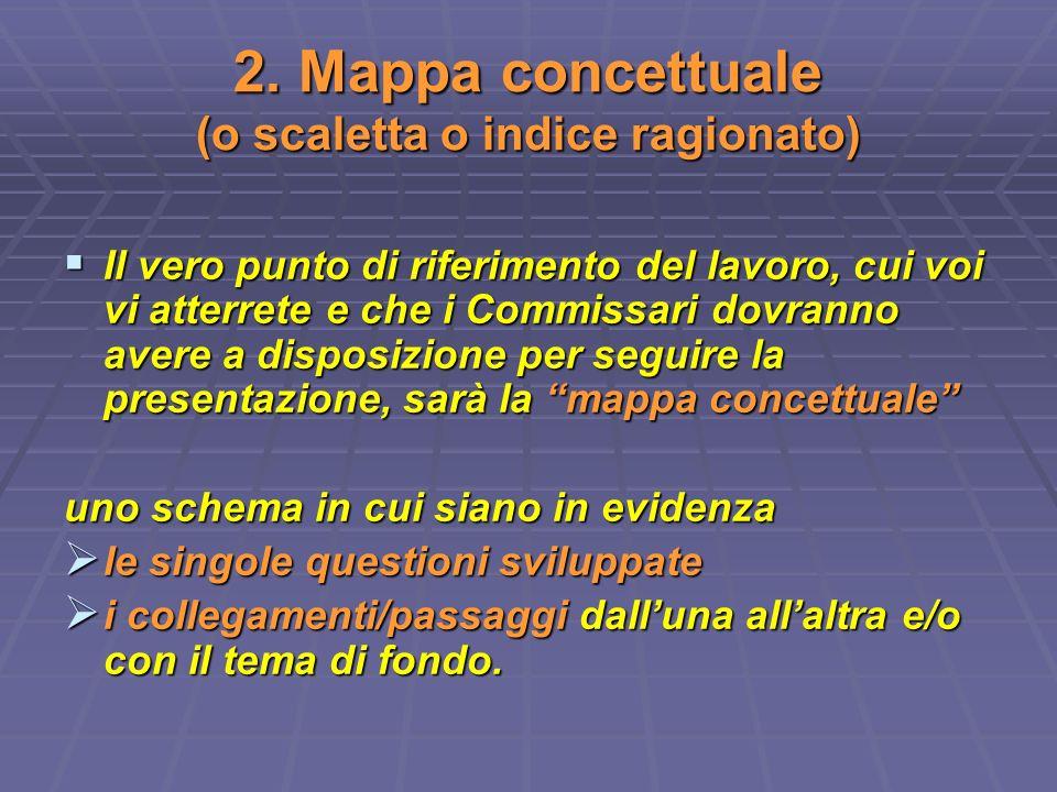 2. Mappa concettuale (o scaletta o indice ragionato) Il vero punto di riferimento del lavoro, cui voi vi atterrete e che i Commissari dovranno avere a