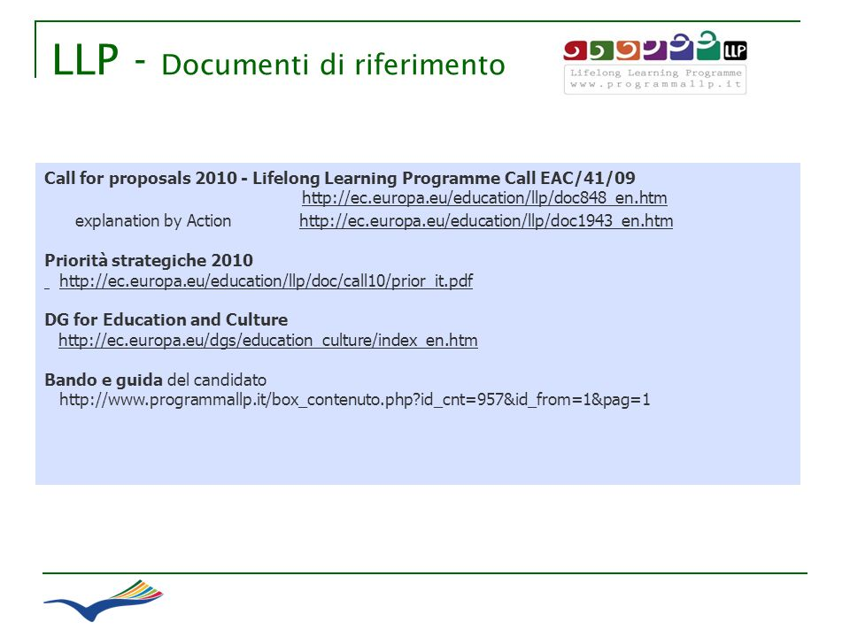 LLP - Documenti di riferimento Call for proposals 2010 - Lifelong Learning Programme Call EAC/41/09 http://ec.europa.eu/education/llp/doc848_en.htmhttp://ec.europa.eu/education/llp/doc848_en.htm explanation by Actionhttp://ec.europa.eu/education/llp/doc1943_en.htmhttp://ec.europa.eu/education/llp/doc1943_en.htm Priorità strategiche 2010 http://ec.europa.eu/education/llp/doc/call10/prior_it.pdf DG for Education and Culture http://ec.europa.eu/dgs/education_culture/index_en.htm Bando e guida del candidato http://www.programmallp.it/box_contenuto.php id_cnt=957&id_from=1&pag=1
