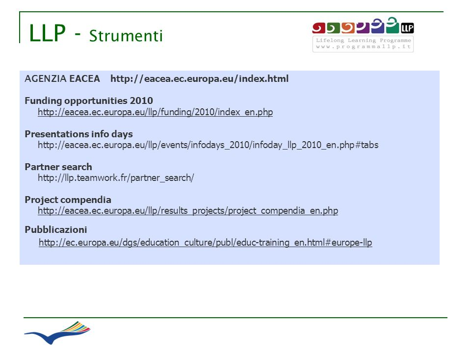 LLP - Strumenti AGENZIA EACEA http://eacea.ec.europa.eu/index.html Funding opportunities 2010 http://eacea.ec.europa.eu/llp/funding/2010/index_en.php Presentations info days http://eacea.ec.europa.eu/llp/events/infodays_2010/infoday_llp_2010_en.php#tabs Partner search http://llp.teamwork.fr/partner_search/ Project compendia http://eacea.ec.europa.eu/llp/results_projects/project_compendia_en.php Pubblicazioni http://ec.europa.eu/dgs/education_culture/publ/educ-training_en.html#europe-llp