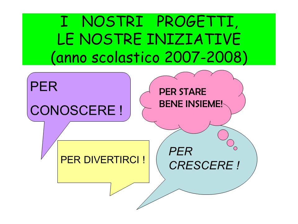 I NOSTRI PROGETTI, LE NOSTRE INIZIATIVE (anno scolastico 2007-2008) PER CONOSCERE .