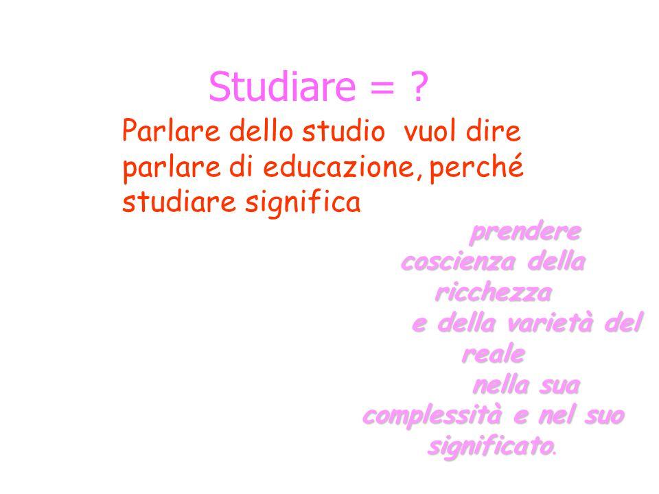Studiare = ? prendere coscienza della ricchezza e della varietà del reale nella sua complessità e nel suo significato nella sua complessità e nel suo