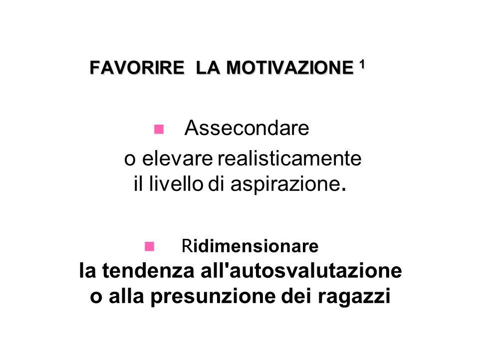 FAVORIRE LA MOTIVAZIONE 1 FAVORIRE LA MOTIVAZIONE 1 Assecondare o elevare realisticamente il livello di aspirazione. R idimensionare la tendenza all'a