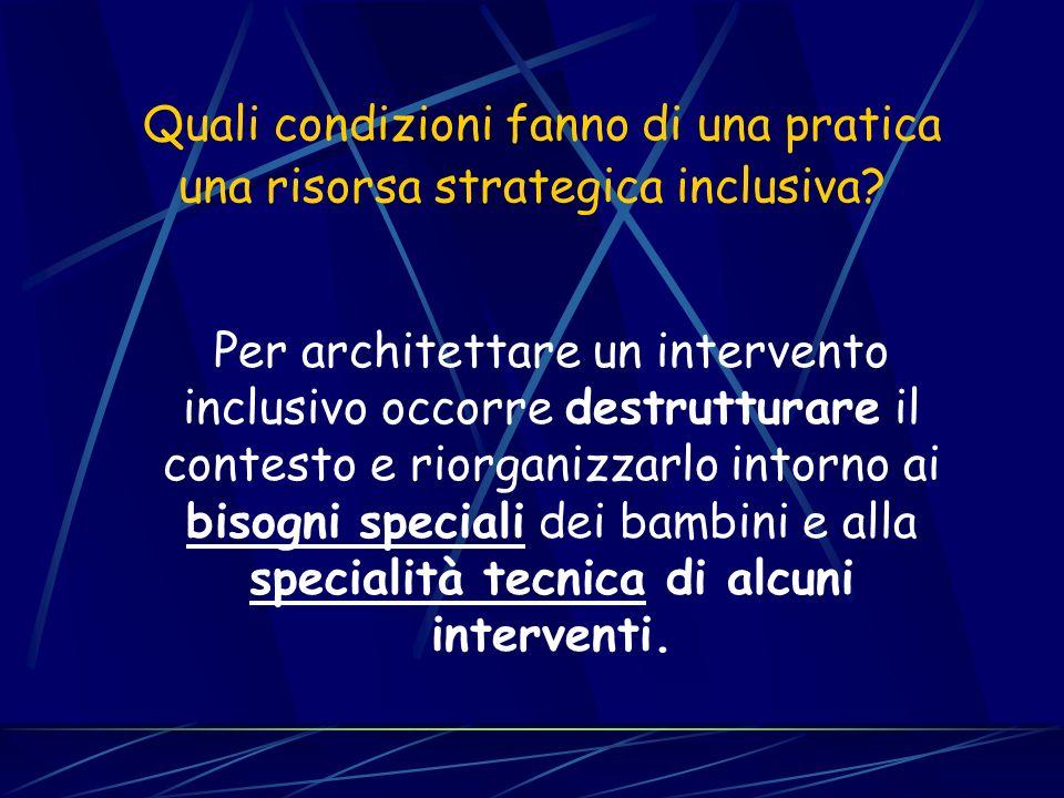Quali condizioni fanno di una pratica una risorsa strategica inclusiva? Per architettare un intervento inclusivo occorre destrutturare il contesto e r