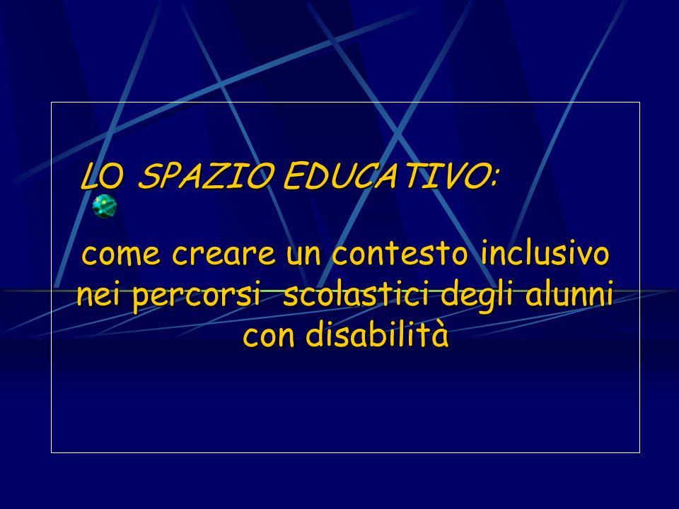 come creare un contesto inclusivo nei percorsi scolastici degli alunni con disabilità LO SPAZIO EDUCATIVO: