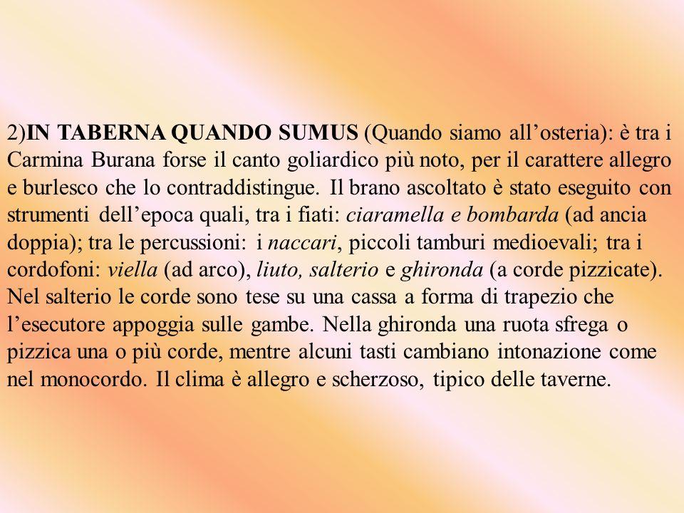 2)IN TABERNA QUANDO SUMUS (Quando siamo allosteria): è tra i Carmina Burana forse il canto goliardico più noto, per il carattere allegro e burlesco che lo contraddistingue.